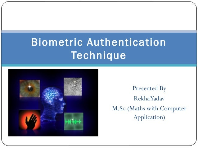 Biometric Authentication Technique Presented By Rekha Yadav M.Sc.(Maths with Computer Application)