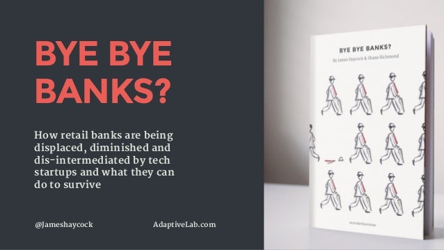 @Jameshaycock AdaptiveLab.com BYE BYE BANKS? How retail banks are being displaced, diminished and dis-intermediated by tec...