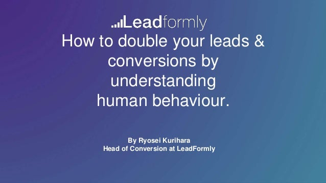 How to double your leads & conversions by understanding human behaviour. By Ryosei Kurihara Head of Conversion at LeadForm...