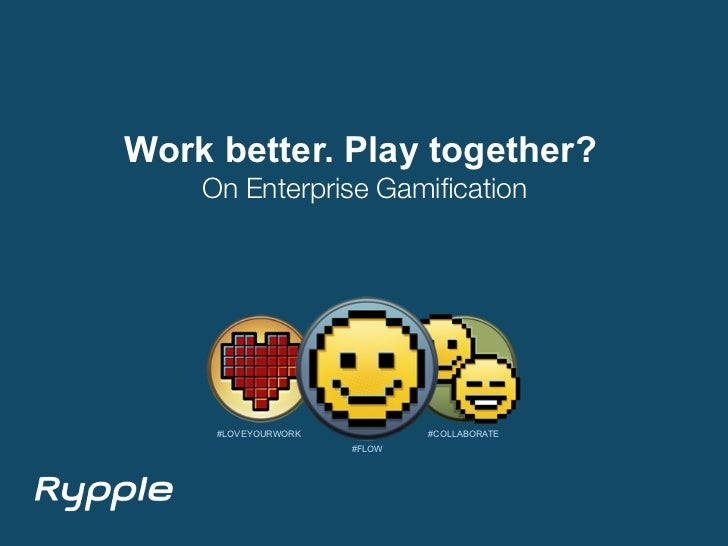 Work better. Play together?    On Enterprise Gamification     #LOVEYOURWORK           #COLLABORATE                     #FLOW