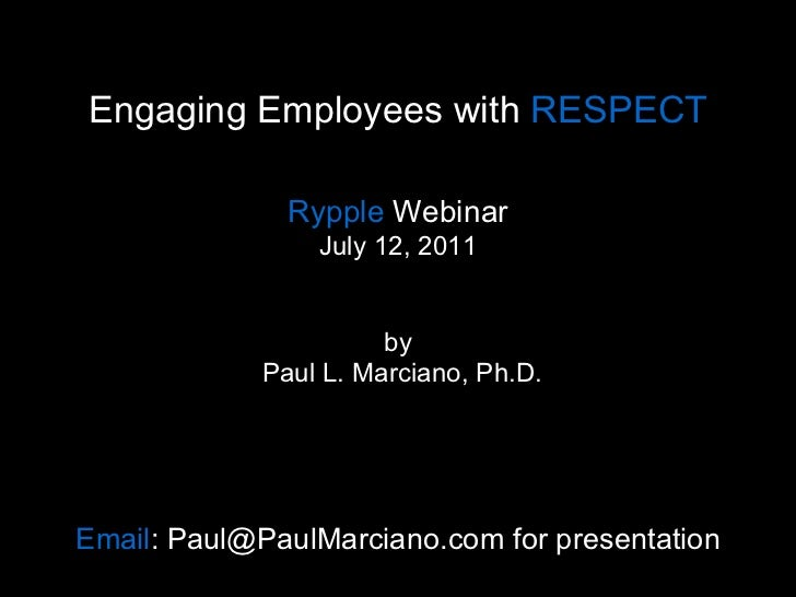 Engaging Employees with  RESPECT Rypple  Webinar July 12, 2011 by  Paul L. Marciano, Ph.D. Email : Paul@PaulMarciano.com ...