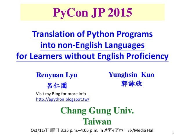 1 PyCon JP 2015 Renyuan Lyu 呂仁園 Yunghsin Kuo 郭詠欣 Translation of Python Programs into non-English Languages for Learners wi...