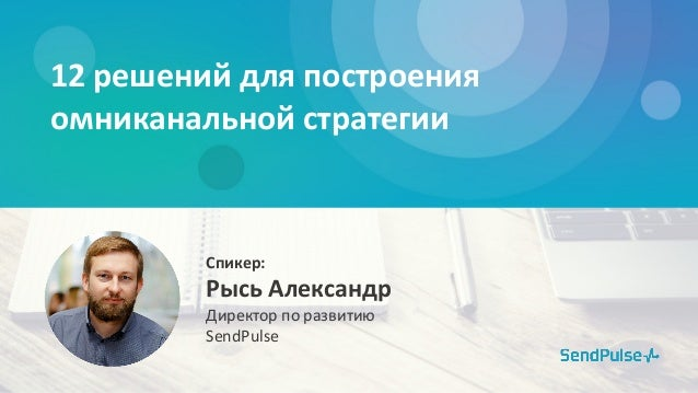 12 решений для построения омниканальной стратегии Рысь Александр Директор по развитию SendPulse Спикер: