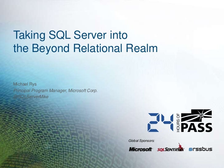 Taking SQL Server intothe Beyond Relational RealmMichael RysPrincipal Program Manager, Microsoft Corp.@SQLServerMike      ...
