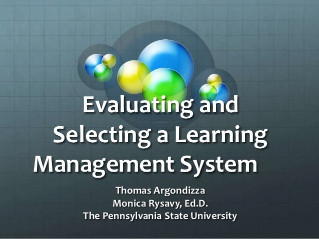 Evaluating and Selecting a LearningManagement System          Thomas Argondizza          Monica Rysavy, Ed.D.    The Penns...