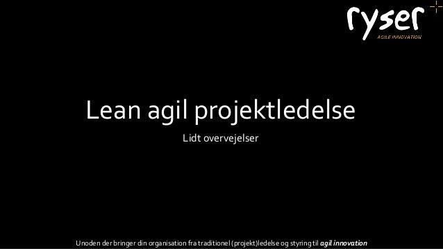 Lean agil projektledelse Lidt overvejelser Unoden der bringer din organisation fra traditionel (projekt)ledelse og styring...