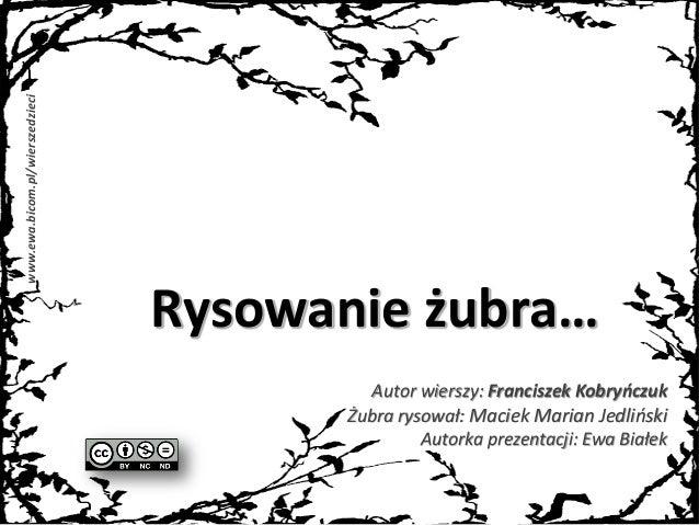 www.ewa.bicom.pl/wierszedzieci Rysowanie żubra… Autor wierszy: Franciszek Kobryńczuk Żubra rysował: Maciek Marian Jedlińsk...