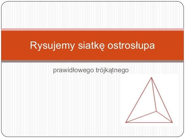 prawidłowego trójkątnego Rysujemy siatkę ostrosłupa