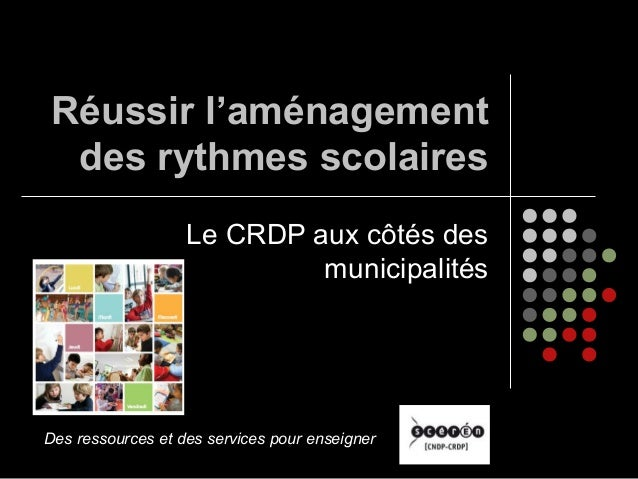 Réussir l'aménagement des rythmes scolaires Le CRDP aux côtés des municipalités Des ressources et des services pour enseig...