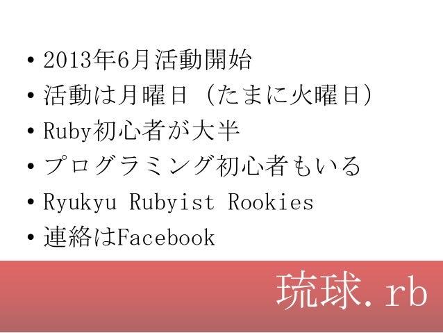 • • • • • •  2013年6月活動開始 活動は月曜日(たまに火曜日) Ruby初心者が大半 プログラミング初心者もいる Ryukyu Rubyist Rookies 連絡はFacebook  琉球.rb