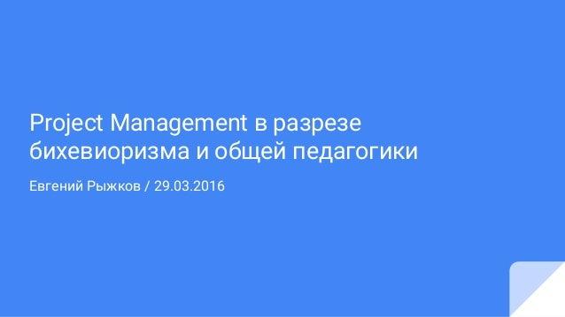 Project Management в разрезе бихевиоризма и общей педагогики Евгений Рыжков / 29.03.2016