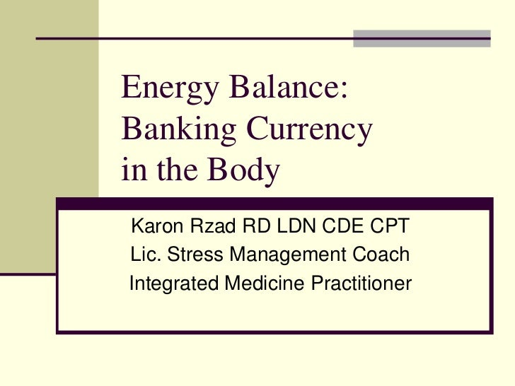 Energy Balance:Banking Currency in the Body<br />Karon Rzad RD LDN CDE CPT<br />Lic. Stress Management Coach<br />Integrat...