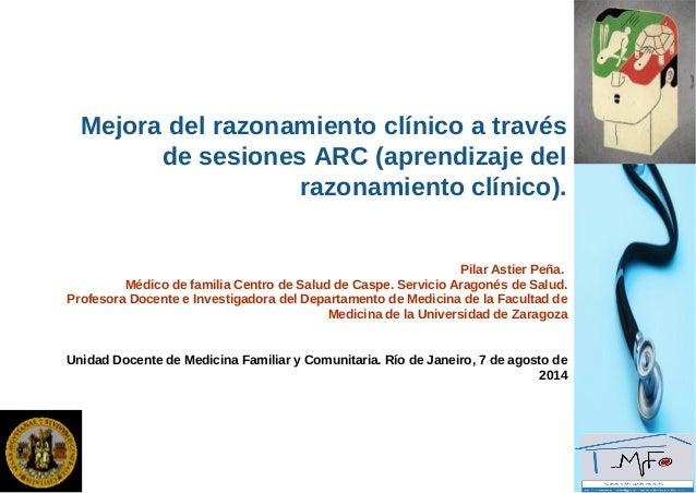 Mejora del razonamiento clínico a través de sesiones ARC (aprendizaje del razonamiento clínico). Pilar Astier Peña. Médico...