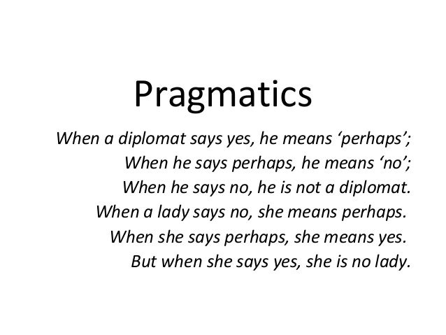 PragmaticsWhen a diplomat says yes, he means 'perhaps';        When he says perhaps, he means 'no';       When he says no,...