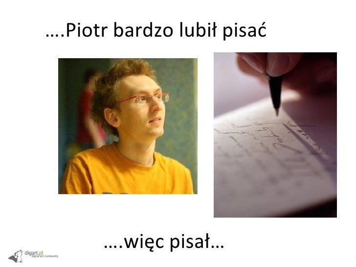 … .Piotr bardzo lubił pisać … .więc pisał…