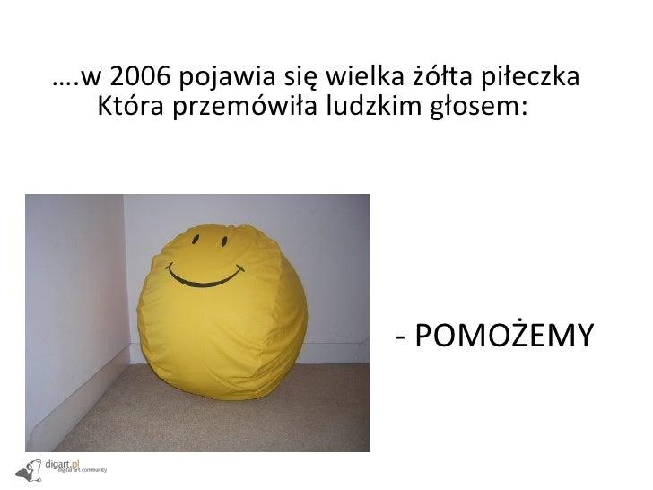 … .w 2006 pojawia się wielka żółta piłeczka Która przemówiła ludzkim głosem:  - POMOŻEMY