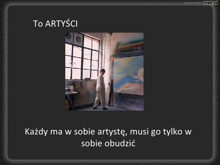 To ARTYŚCI Każdy ma w sobie artystę, musi go tylko w sobie obudzić