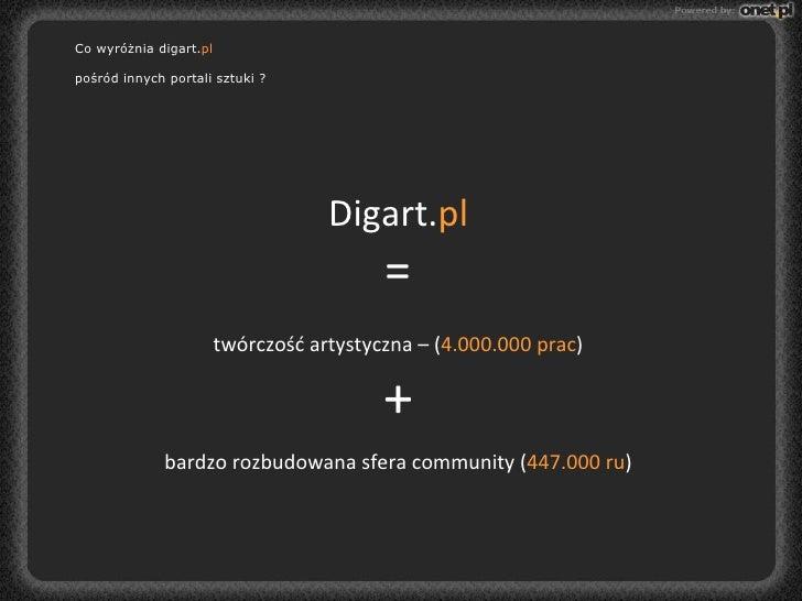 Digart. pl = twórczość artystyczna – ( 4.000.000 prac ) + bardzo rozbudowana sfera community ( 447.000 ru ) Co wyróżnia di...