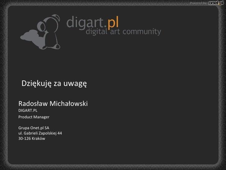 Dziękuję za uwagę Radosław Michałowski DIGART.PL   Product  Manager    Grupa Onet.pl SA ul. Gabrieli Zapolskiej 44 3...