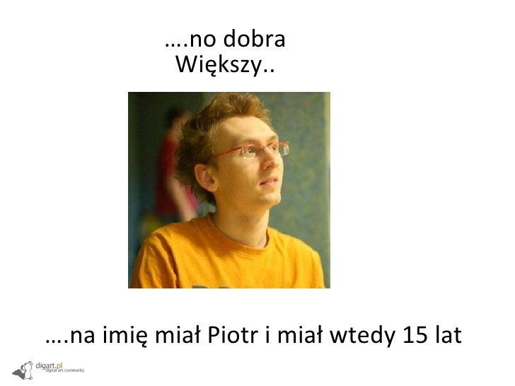 … .no dobra Większy.. … .na imię miał Piotr i miał wtedy 15 lat
