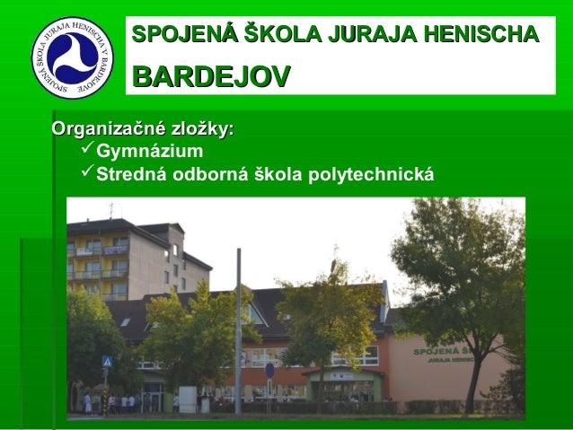 SPOJENÁ ŠKOLA JURAJA HENISCHA        BARDEJOVOrganizačné zložky:   Gymnázium   Stredná odborná škola polytechnická