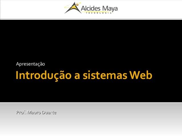 Introdução a sistemas Web Apresentação Prof. Mauro DuarteProf. Mauro Duarte