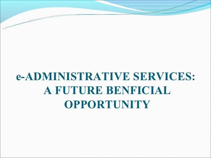 e-ADMINISTRATIVE SERVICES:    A FUTURE BENFICIAL       OPPORTUNITY