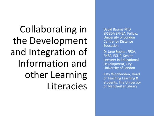 Collaborating in the Development and Integration of Information and other Learning Literacies David Baume PhD SFSEDA SFHEA...