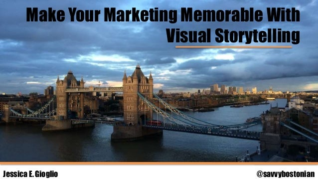 Make Your Marketing Memorable With Visual Storytelling Jessica E. Gioglio @savvybostonian