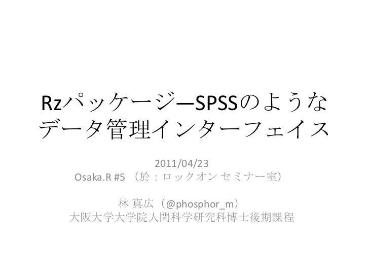 Rzパッケージ―SPSSのようなデータ管理インターフェイス<br />2011/04/23<br />Osaka.R #5 (於:ロックオン セミナー室)<br />林 真広(@phosphor_m)<br />大阪大学大学院人間科学研究科博士...
