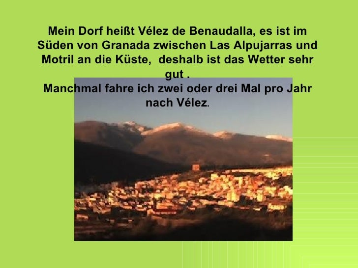 Mein Dorf heißt Vélez de Benaudalla, es ist im Süden von Granada zwischen Las Alpujarras und Motril an die Küste,  deshalb...
