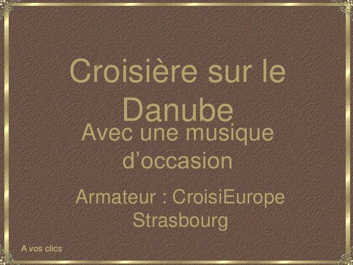 Croisière sur le Danube<br />Avec une musique d'occasion<br />Armateur : CroisiEurope Strasbourg<br />A vos clics<br />