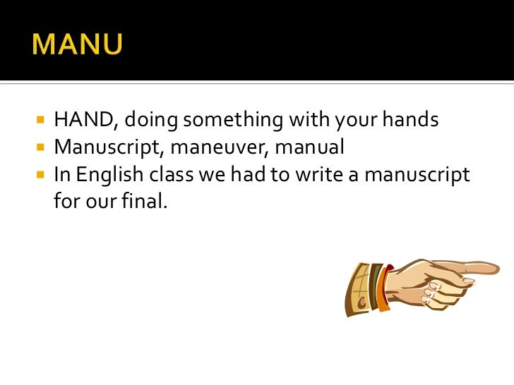 MANU<br />HAND, doing something with your hands<br />Manuscript, maneuver, manual <br />In English class we had to write a...