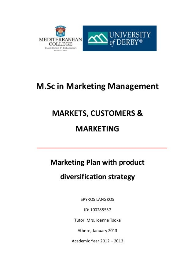 M.Sc in Marketing Management MARKETS, CUSTOMERS & MARKETING Marketing Plan with product diversification strategy SPYROS LA...