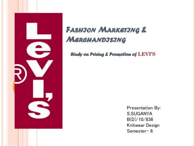 FASHION MARKETING & MERCHANDISING Study on Pricing & Promotion of LEVI'S Presentation By: S.SUGANYA B(D)/10/836 Knitwear D...