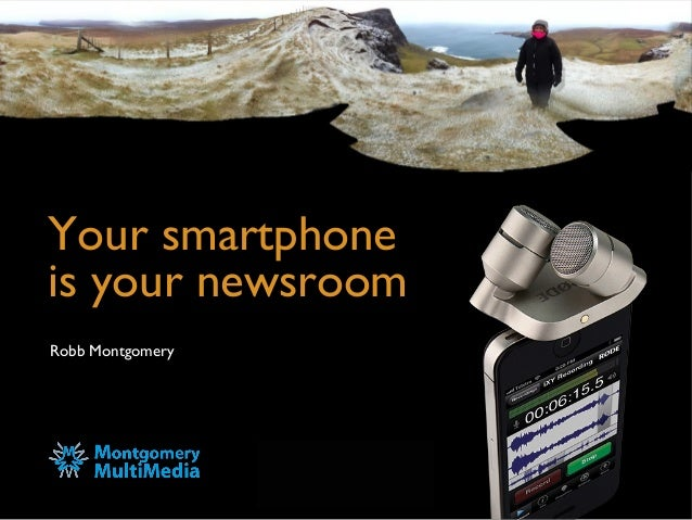 Your smartphone is your newsroom Robb Montgomery