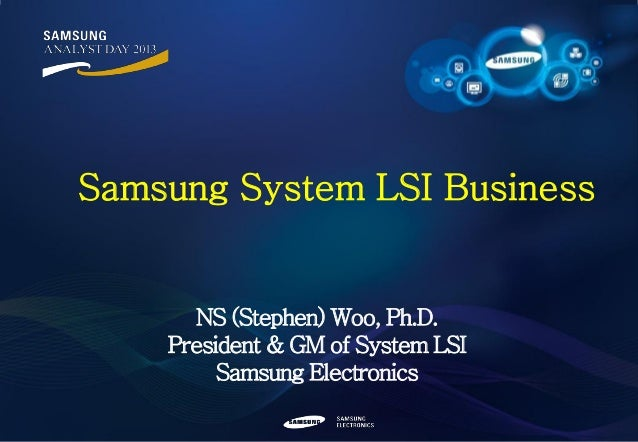 Samsung System LSI Business  NS (Stephen) Woo, Ph.D. President & GM of System LSI Samsung Electronics 0/32