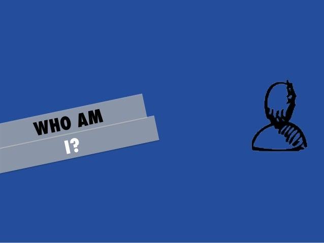 O AM WH I?