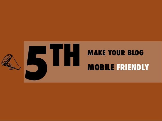 Tips  to  make  your  blog  mobile   friendly      1. Give  visitors  content  they  need   2....