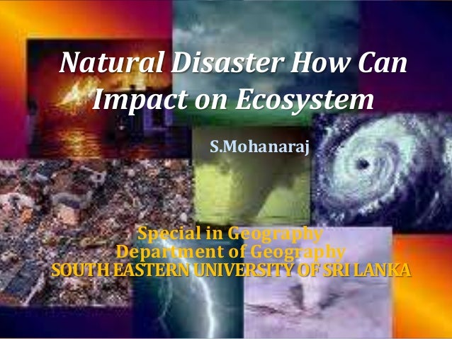 Natural Disaster How Can  Impact on Ecosystem  S.Mohanaraj  Special in Geography  Department of Geography  SOUTH EASTERN U...