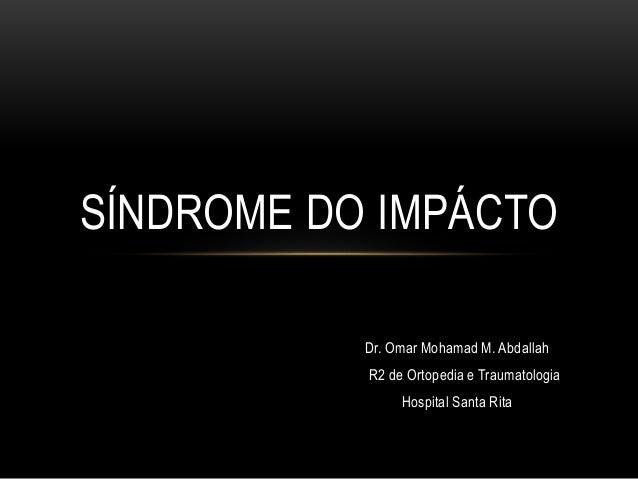 Dr. Omar Mohamad M. Abdallah R2 de Ortopedia e Traumatologia Hospital Santa Rita SÍNDROME DO IMPÁCTO