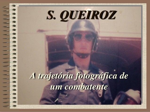 S. QUEIROZ A trajetória fotográfica de um combatente