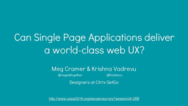 Can Single Page Applications deliver a world-class web UX? Meg Cramer & Krishna Vadrevu Designers at Citrix GetGo http://w...