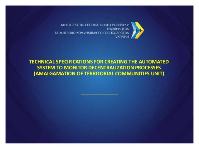 TECHNICAL SPECIFICATIONS FOR CREATING THE AUTOMATED SYSTEM TO MONITOR DECENTRALIZATION PROCESSES (AMALGAMATION OF TERRITOR...
