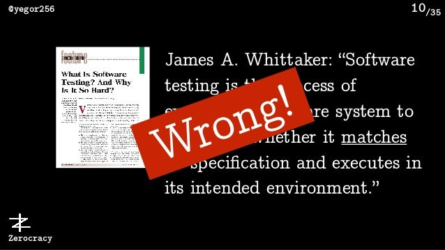 """/35@yegor256 Zerocracy 10 James A. Whittaker: """"Software testing is the process of executing a software system to determine..."""