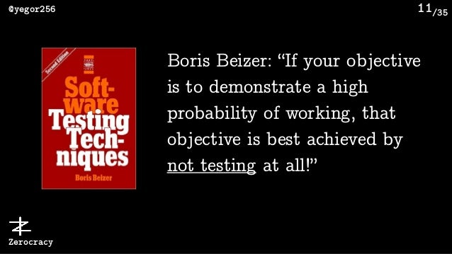 """/35@yegor256 Zerocracy 11 Boris Beizer: """"If your objective is to demonstrate a high probability of working, that objective..."""