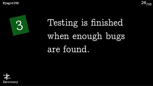 /35@yegor256 Zerocracy 26 3 Testing is finished when enough bugs are found.