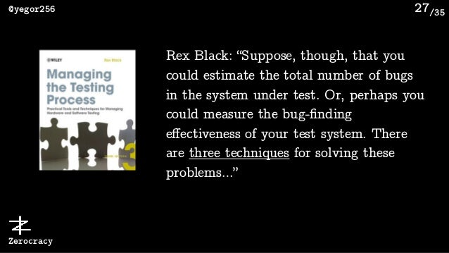 """/35@yegor256 Zerocracy 27 Rex Black: """"Suppose, though, that you could estimate the total number of bugs in the system unde..."""