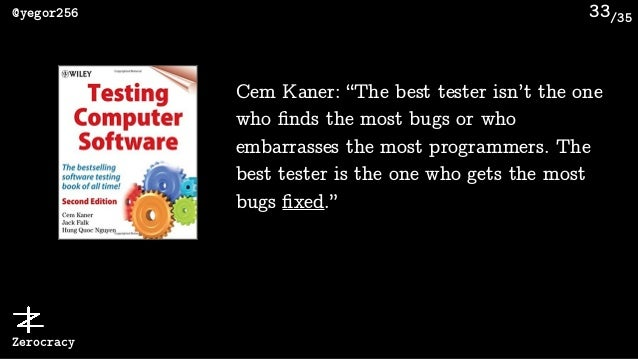 """/35@yegor256 Zerocracy 33 Cem Kaner: """"The best tester isn't the one who finds the most bugs or who embarrasses the most pro..."""