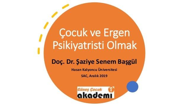 Çocuk ve Ergen Psikiyatristi Olmak Doç. Dr. Şaziye Senem Başgül Hasan Kalyoncu Üniversitesi SAC, Aralık 2019